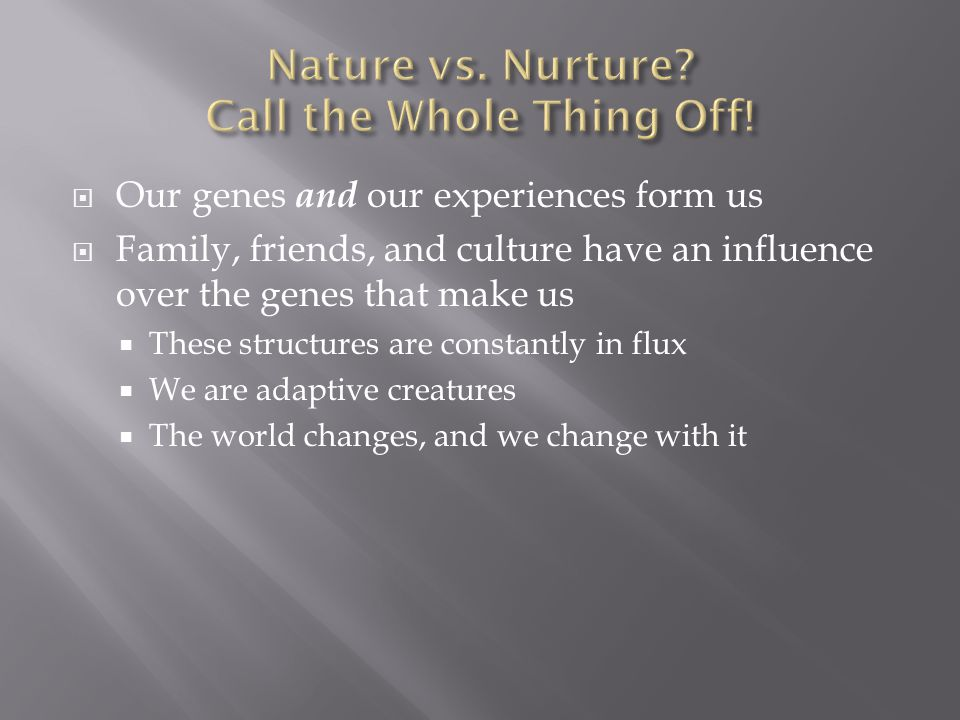  Our genes and our experiences form us  Family, friends, and culture have an influence over the genes that make us  These structures are constantly in flux  We are adaptive creatures  The world changes, and we change with it