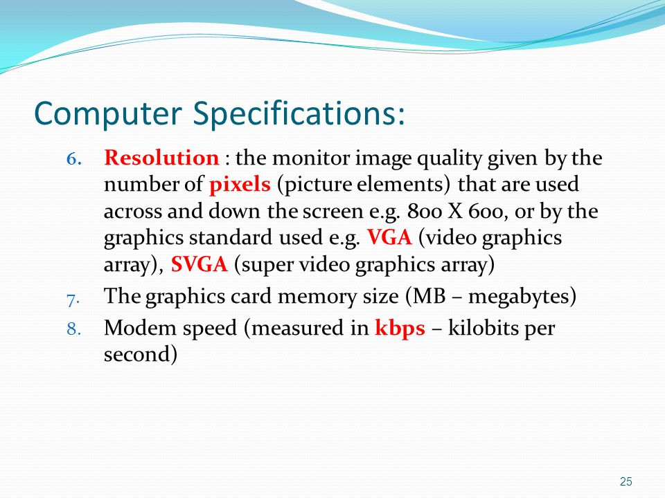 6. Resolution : the monitor image quality given by the number of pixels (picture elements) that are used across and down the screen e.g. 800 X 600, or