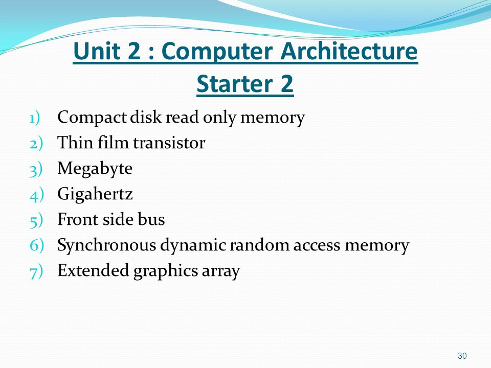 1) Compact disk read only memory 2) Thin film transistor 3) Megabyte 4) Gigahertz 5) Front side bus 6) Synchronous dynamic random access memory 7) Extended graphics array 30 Unit 2 : Computer Architecture Starter 2