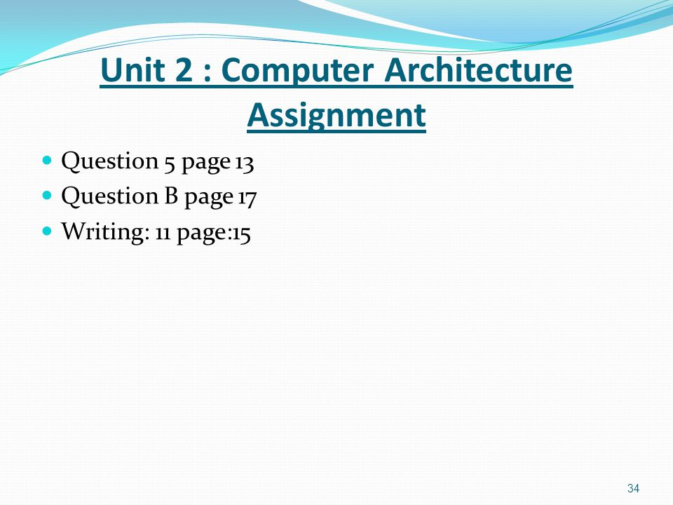 Question 5 page 13 Question B page 17 Writing: 11 page:15 34 Unit 2 : Computer Architecture Assignment