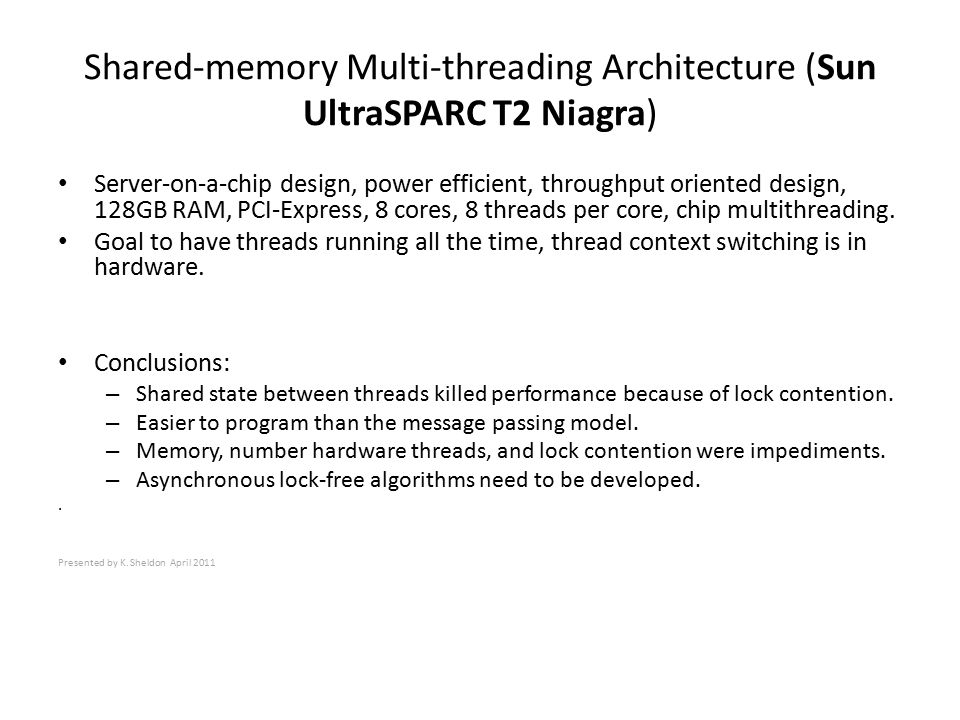 Shared-memory Multi-threading Architecture (Sun UltraSPARC T2 Niagra) Server-on-a-chip design, power efficient, throughput oriented design, 128GB RAM, PCI-Express, 8 cores, 8 threads per core, chip multithreading.