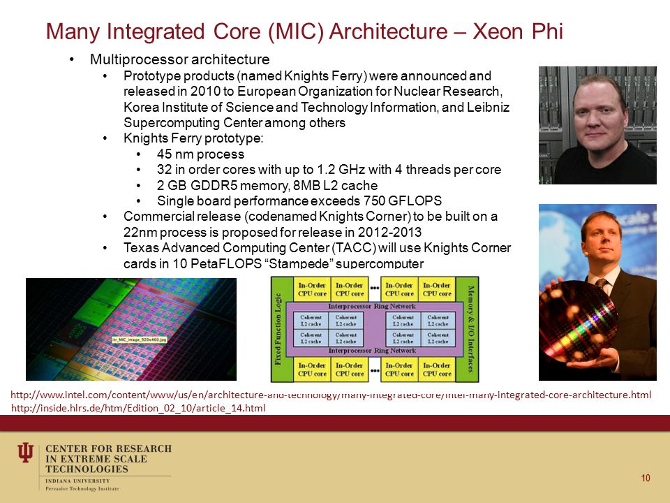 Many Integrated Core (MIC) Architecture – Xeon Phi Multiprocessor architecture Prototype products (named Knights Ferry) were announced and released in 2010 to European Organization for Nuclear Research, Korea Institute of Science and Technology Information, and Leibniz Supercomputing Center among others Knights Ferry prototype: 45 nm process 32 in order cores with up to 1.2 GHz with 4 threads per core 2 GB GDDR5 memory, 8MB L2 cache Single board performance exceeds 750 GFLOPS Commercial release (codenamed Knights Corner) to be built on a 22nm process is proposed for release in 2012-2013 Texas Advanced Computing Center (TACC) will use Knights Corner cards in 10 PetaFLOPS Stampede supercomputer 10 http://www.intel.com/content/www/us/en/architecture-and-technology/many-integrated-core/intel-many-integrated-core-architecture.html http://inside.hlrs.de/htm/Edition_02_10/article_14.html