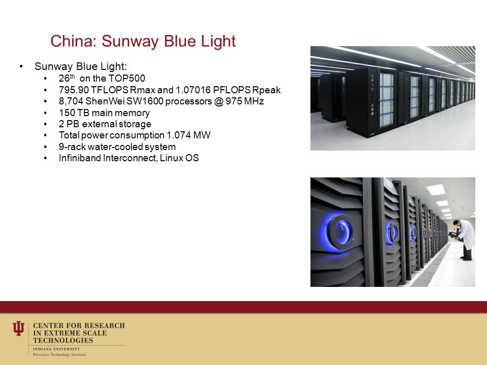 China: Sunway Blue Light Sunway Blue Light: 26 th on the TOP500 795.90 TFLOPS Rmax and 1.07016 PFLOPS Rpeak 8,704 ShenWei SW1600 processors @ 975 MHz 150 TB main memory 2 PB external storage Total power consumption 1.074 MW 9-rack water-cooled system Infiniband Interconnect, Linux OS