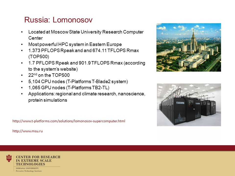 Russia: Lomonosov Located at Moscow State University Research Computer Center Most powerful HPC system in Eastern Europe 1.373 PFLOPS Rpeak and and 674.11 TFLOPS Rmax (TOP500) 1.7 PFLOPS Rpeak and 901.9 TFLOPS Rmax (according to the system's website) 22 nd on the TOP500 5,104 CPU nodes (T-Platforms T-Blade2 system) 1,065 GPU nodes (T-Platforms TB2-TL) Applications: regional and climate research, nanoscience, protein simulations http://www.t-platforms.com/solutions/lomonosov-supercomputer.html http://www.msu.ru
