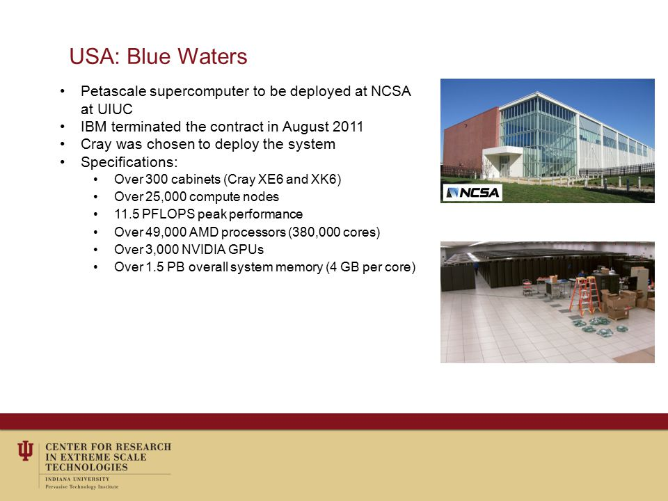 USA: Blue Waters Petascale supercomputer to be deployed at NCSA at UIUC IBM terminated the contract in August 2011 Cray was chosen to deploy the system Specifications: Over 300 cabinets (Cray XE6 and XK6) Over 25,000 compute nodes 11.5 PFLOPS peak performance Over 49,000 AMD processors (380,000 cores) Over 3,000 NVIDIA GPUs Over 1.5 PB overall system memory (4 GB per core)