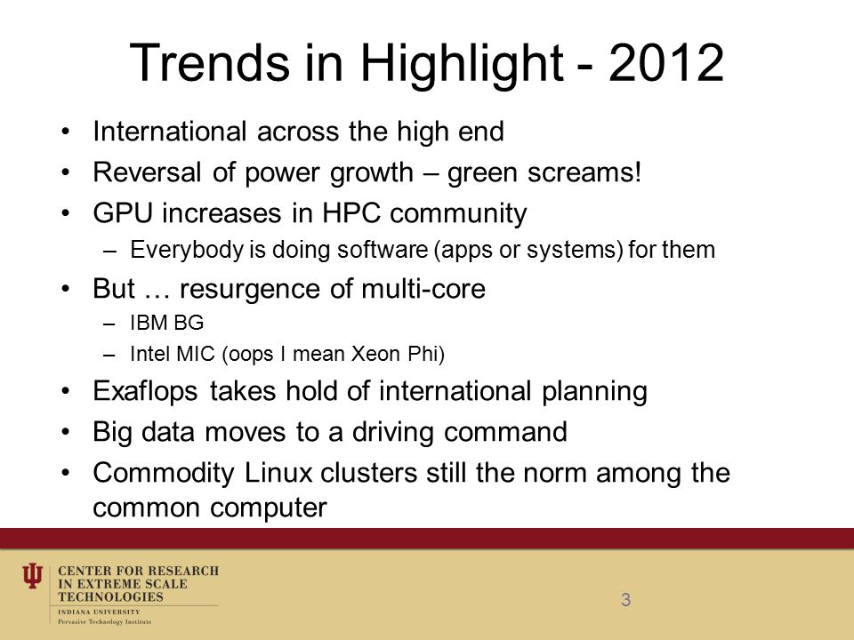 The Canonical HPC System – 2012 Architecture: commodity cluster Dominant class of HEC system Processor: 64-bit Intel Xeon Westmere-EP E56xx (32nm die shrink of E55xx) in most deployed machines Older E55xx Nehalem in the second place by machine count Minimal changes since the last year: strong Intel dominance, with AMD and POWER based systems in distant second and third place Intel maintains the strong lead in total number of cores deployed (4,337,423), followed by AMD Opteron (2,038,956) and IBM POWER (1,434,544) Canonical example: #315 in the TOP500 Rmax of 62.3 TFlops Rpeak of 129 Tflops 11016 cores System node Based on HS22 BladeCenter (3 rd most popular system family) Equipped with Intel X5670 6C clocked at 2.93 GHz (6 cores/12 threads per processor) Homogeneous Only 39 accelerated machines in the list; accelerator cores constitute 5.7% of all cores in TOP 500 IBM systems integrator Remains the most popular vendor (225 machines in the list) Gigabit Ethernet interconnect Infiniband still did not surpass GigE in popularity Linux By far #1 OS Power consumption: 309 kW, 201.6 MFLOPS/W Industry owned and operated (telecommunication company)