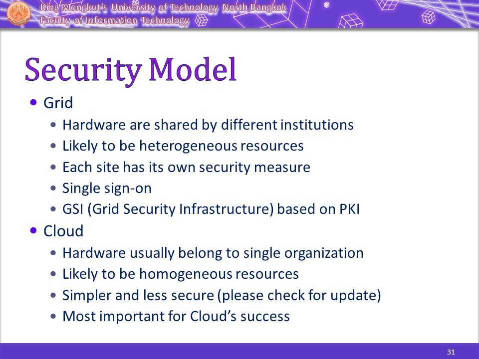 31 Grid Hardware are shared by different institutions Likely to be heterogeneous resources Each site has its own security measure Single sign-on GSI (Grid Security Infrastructure) based on PKI Cloud Hardware usually belong to single organization Likely to be homogeneous resources Simpler and less secure (please check for update) Most important for Cloud's success