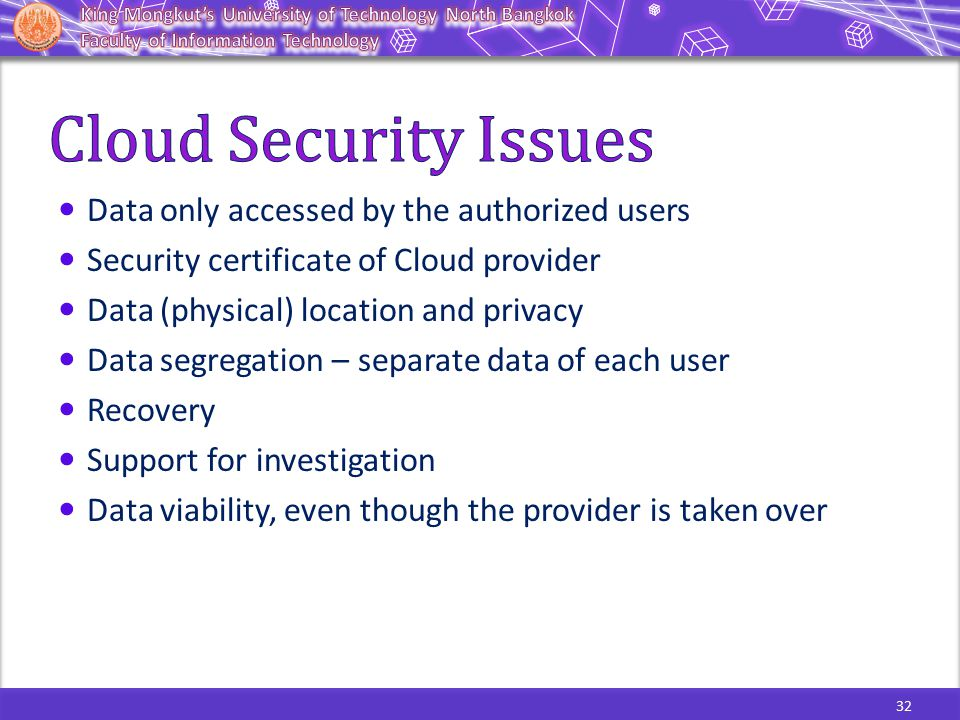 32 Data only accessed by the authorized users Security certificate of Cloud provider Data (physical) location and privacy Data segregation – separate data of each user Recovery Support for investigation Data viability, even though the provider is taken over