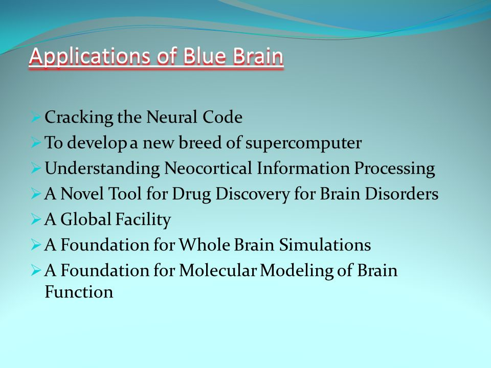 Applications of Blue Brain  Cracking the Neural Code  To develop a new breed of supercomputer  Understanding Neocortical Information Processing  A Novel Tool for Drug Discovery for Brain Disorders  A Global Facility  A Foundation for Whole Brain Simulations  A Foundation for Molecular Modeling of Brain Function