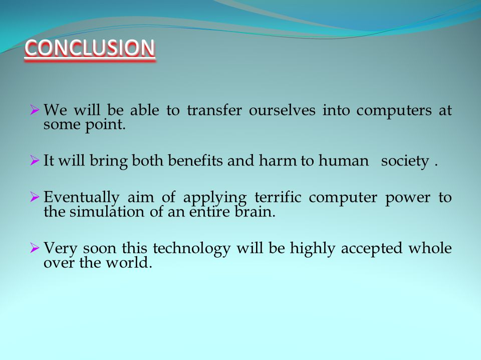 CONCLUSIONCONCLUSION  We will be able to transfer ourselves into computers at some point.