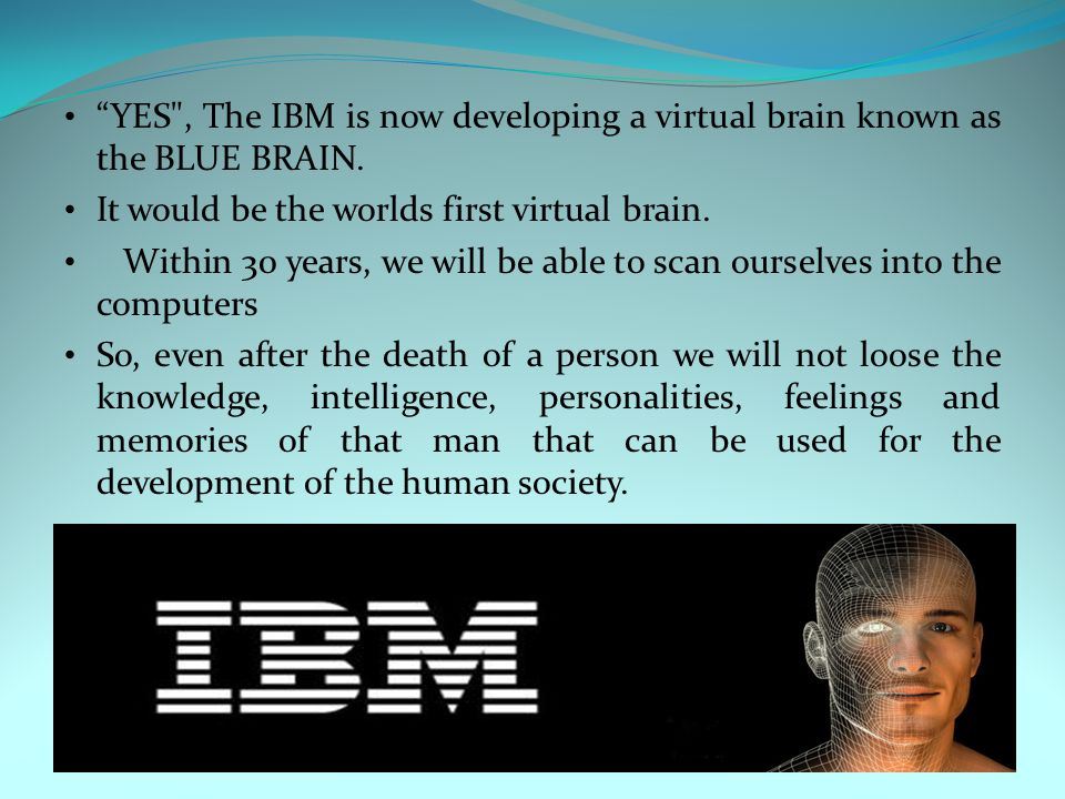 YES , The IBM is now developing a virtual brain known as the BLUE BRAIN.