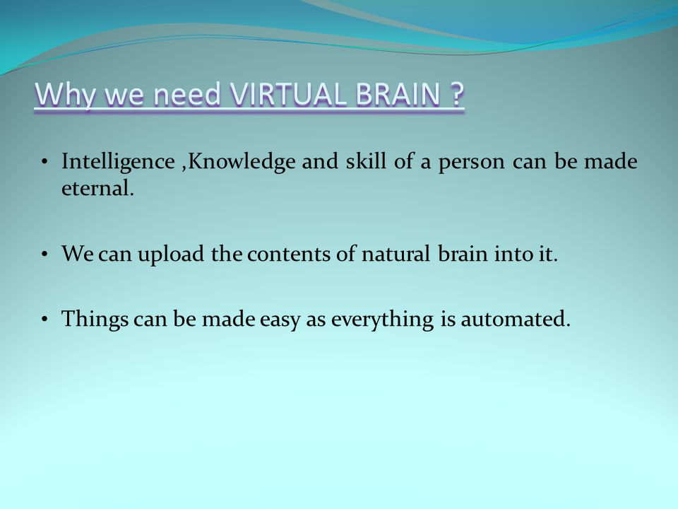 Why we need VIRTUAL BRAIN . Intelligence,Knowledge and skill of a person can be made eternal.