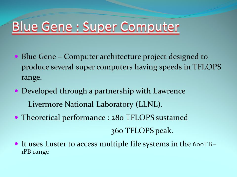 Blue Gene – Computer architecture project designed to produce several super computers having speeds in TFLOPS range.