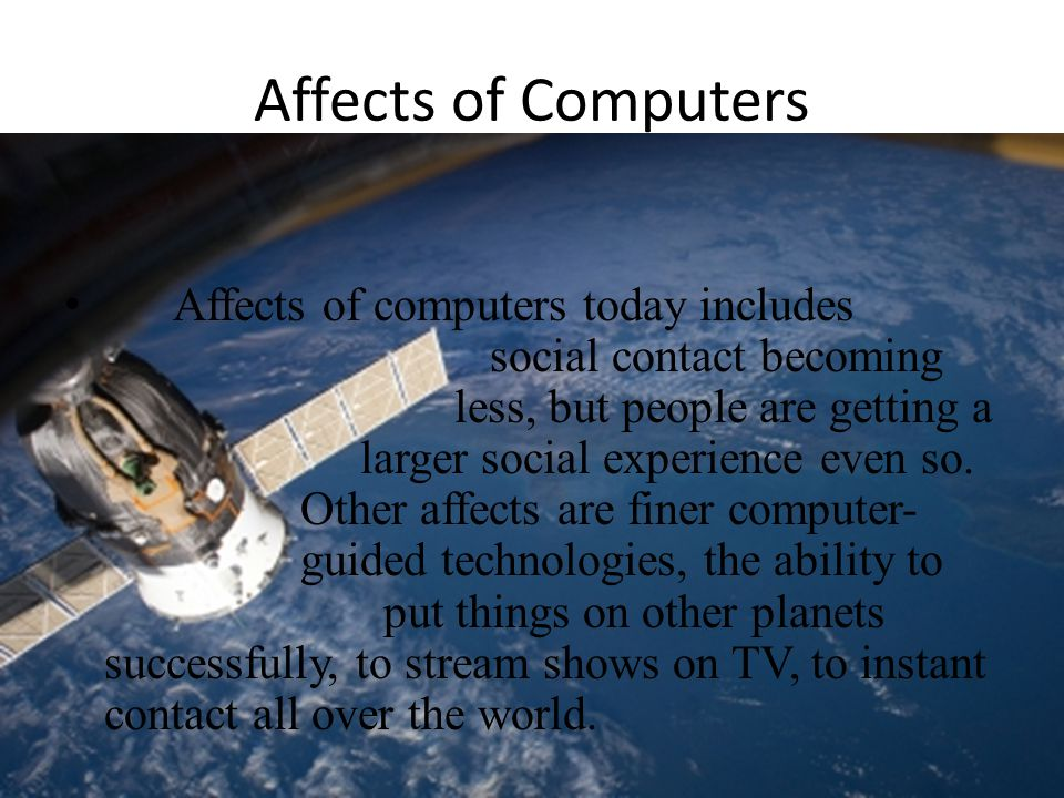 Affects of Computers Affects of computers today includes social contact becoming less, but people are getting a larger social experience even so.