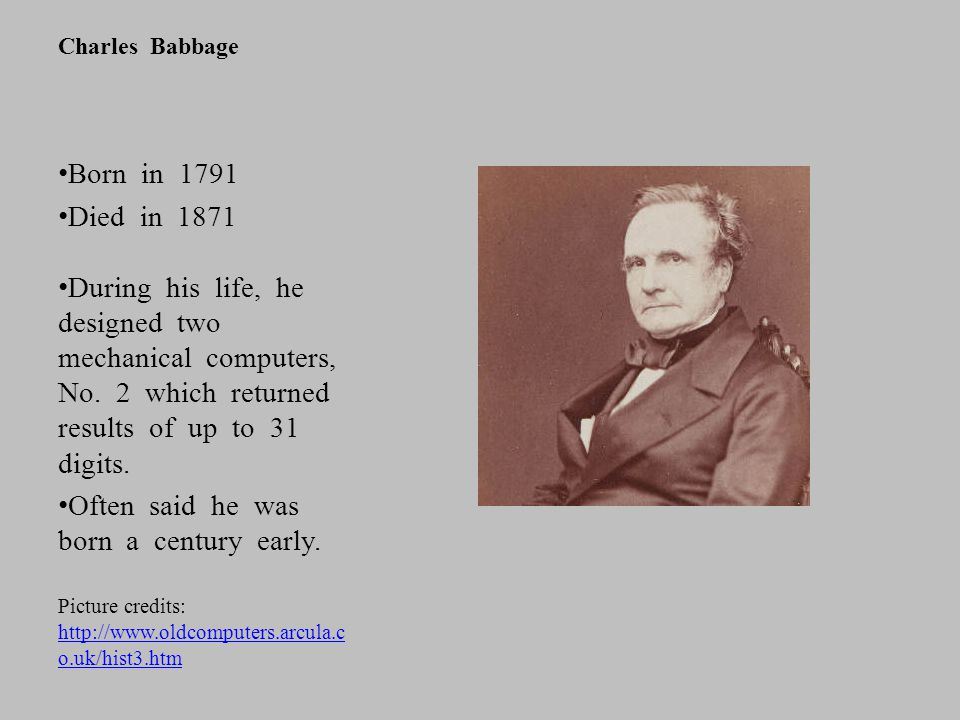 Charles Babbage Born in 1791 Died in 1871 During his life, he designed two mechanical computers, No. 2 which returned results of up to 31 digits. Ofte