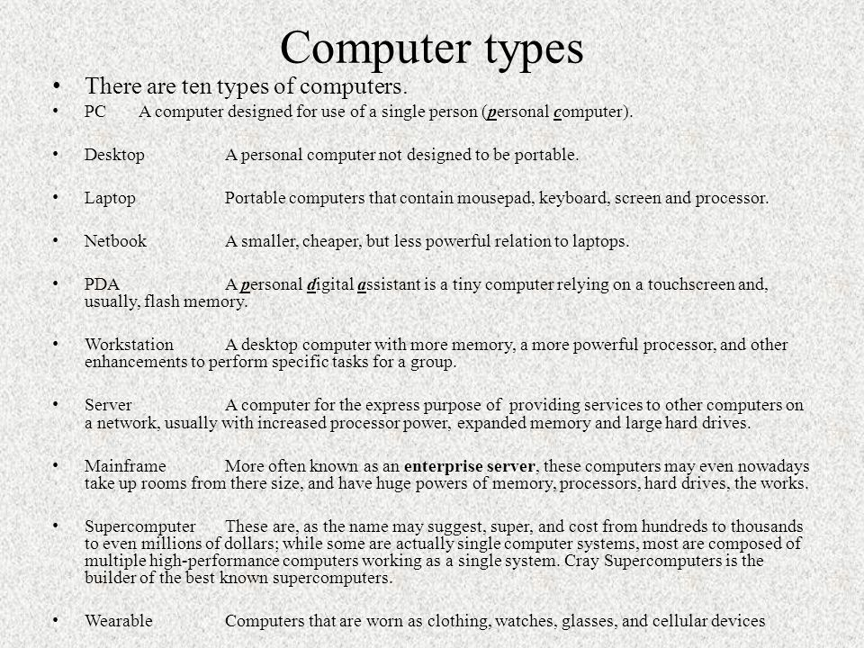 Computer types There are ten types of computers. PCA computer designed for use of a single person (personal computer). DesktopA personal computer not