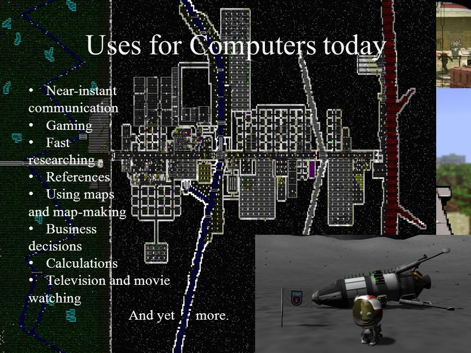 Uses for Computers today Near-instant communication Gaming Fast researching References Using maps and map-making Business decisions Calculations Television and movie watching And yet more.