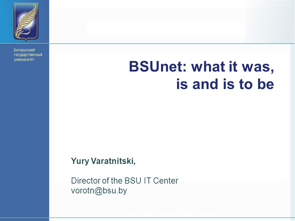 BSUnet: what it was, is and is to be Yury Varatnitski, Director of the BSU IT Center vorotn@bsu.by
