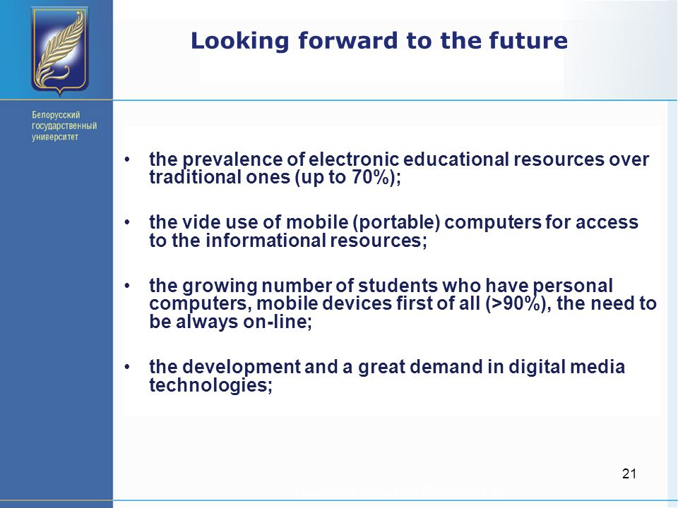 21 Looking forward to the future the prevalence of electronic educational resources over traditional ones (up to 70%); the vide use of mobile (portable) computers for access to the informational resources; the growing number of students who have personal computers, mobile devices first of all (>90%), the need to be always on-line; the development and a great demand in digital media technologies;