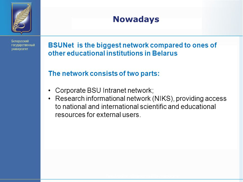 Nowadays BSUNet is the biggest network compared to ones of other educational institutions in Belarus The network consists of two parts: Corporate BSU Intranet network; Research informational network (NIKS), providing access to national and international scientific and educational resources for external users.
