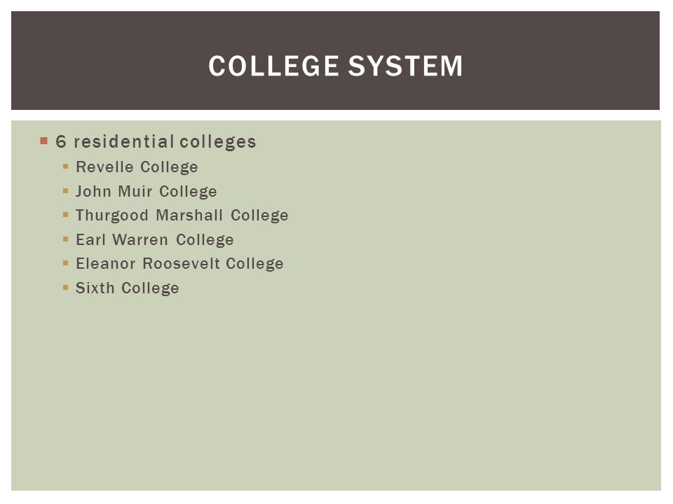 6 residential colleges  Revelle College  John Muir College  Thurgood Marshall College  Earl Warren College  Eleanor Roosevelt College  Sixth College COLLEGE SYSTEM