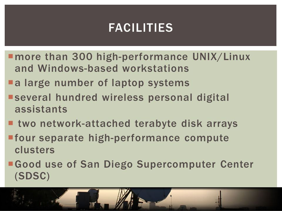 FACILITIES  more than 300 high-performance UNIX/Linux and Windows-based workstations  a large number of laptop systems  several hundred wireless personal digital assistants  two network-attached terabyte disk arrays  four separate high-performance compute clusters  Good use of San Diego Supercomputer Center (SDSC)
