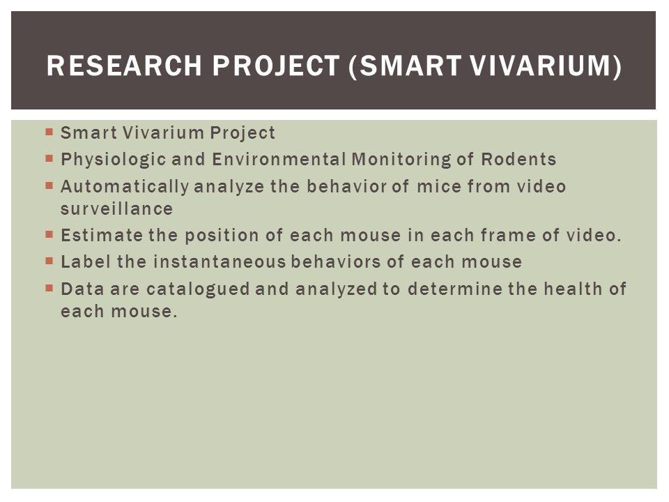 RESEARCH PROJECT (SMART VIVARIUM)  Smart Vivarium Project  Physiologic and Environmental Monitoring of Rodents  Automatically analyze the behavior of mice from video surveillance  Estimate the position of each mouse in each frame of video.