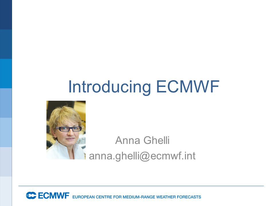 Introducing ECMWF Anna Ghelli anna.ghelli@ecmwf.int