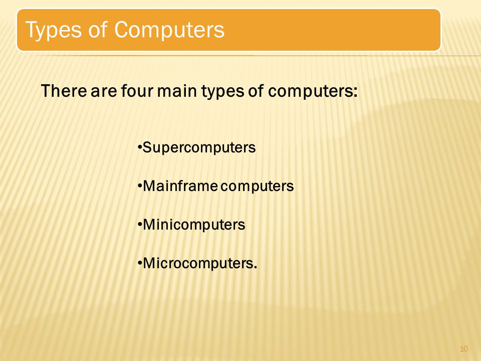 10 Types of Computers There are four main types of computers: Supercomputers Mainframe computers Minicomputers Microcomputers.