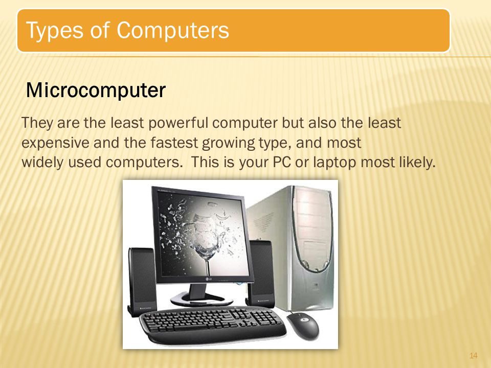 15 Types of Microcomputers  Desktop computers/Personal Computer  Designed for use at a desk or table.