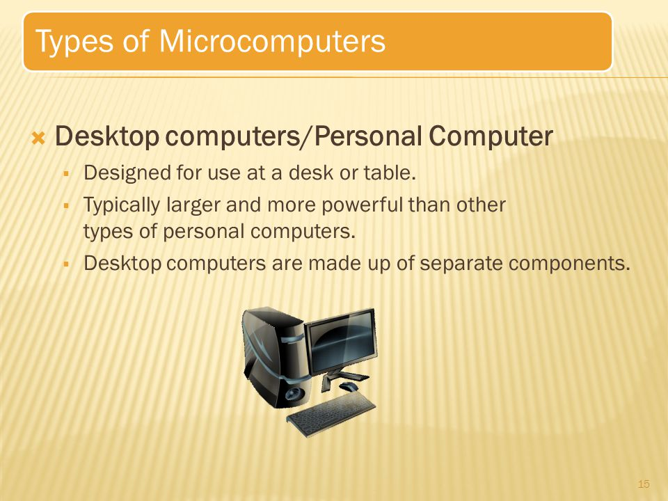 15 Types of Microcomputers  Desktop computers/Personal Computer  Designed for use at a desk or table.