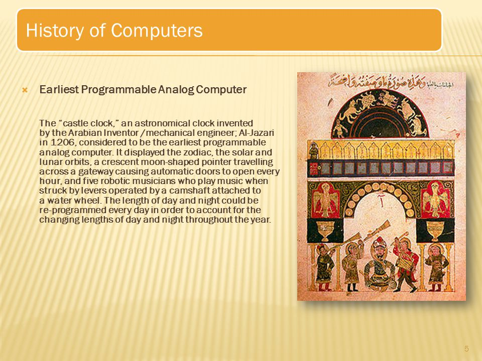  Earliest Programmable Analog Computer The castle clock, an astronomical clock invented by the Arabian Inventor /mechanical engineer; Al-Jazari in 1206, considered to be the earliest programmable analog computer.