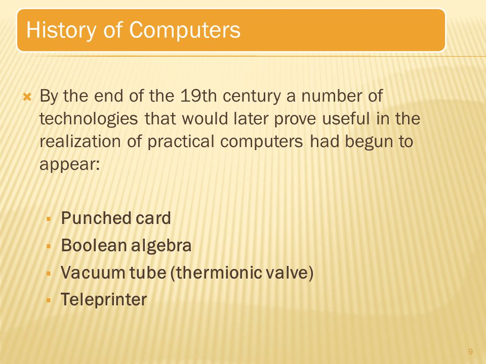  By the end of the 19th century a number of technologies that would later prove useful in the realization of practical computers had begun to appear:  Punched card  Boolean algebra  Vacuum tube (thermionic valve)  Teleprinter 9 History of Computers