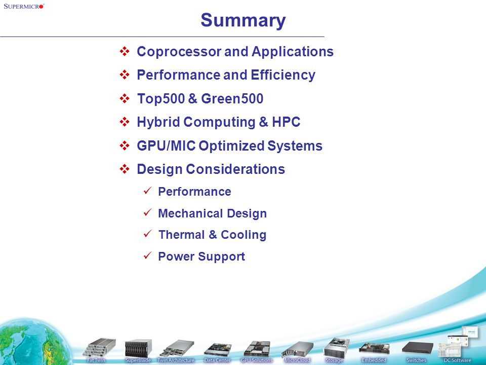 Summary  Coprocessor and Applications  Performance and Efficiency  Top500 & Green500  Hybrid Computing & HPC  GPU/MIC Optimized Systems  Design Considerations Performance Mechanical Design Thermal & Cooling Power Support