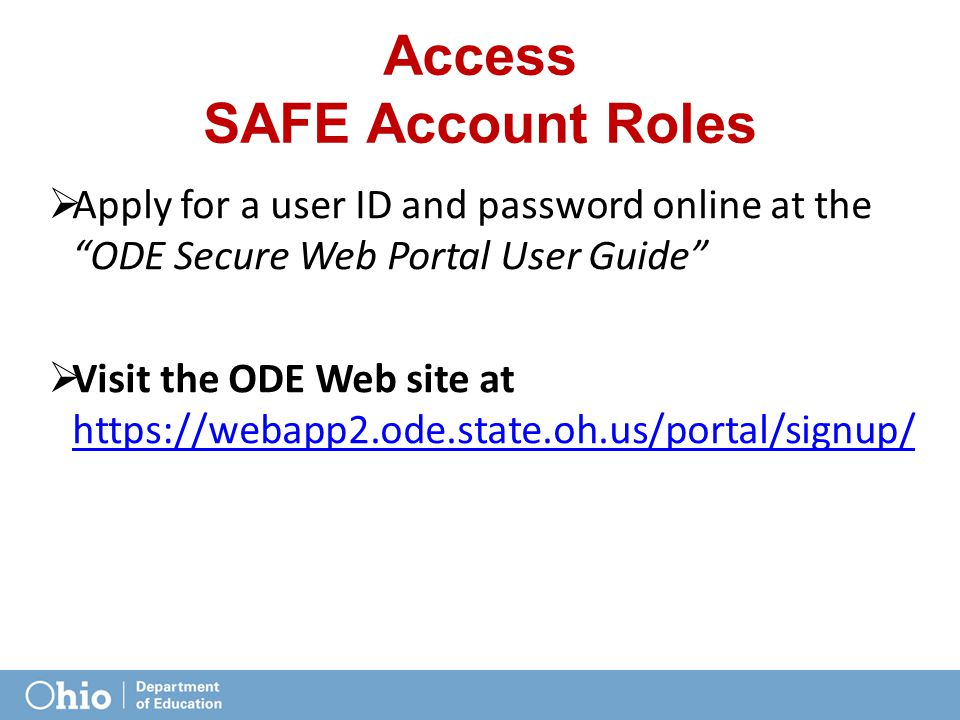 Access SAFE Account Roles  Apply for a user ID and password online at the ODE Secure Web Portal User Guide  Visit the ODE Web site at https://webapp2.ode.state.oh.us/portal/signup/ https://webapp2.ode.state.oh.us/portal/signup/