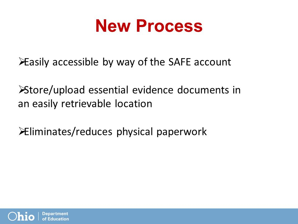 New Process  Easily accessible by way of the SAFE account  Store/upload essential evidence documents in an easily retrievable location  Eliminates/reduces physical paperwork