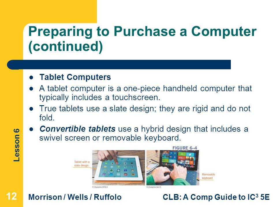 Lesson 6 Morrison / Wells / RuffoloCLB: A Comp Guide to IC 3 5E Preparing to Purchase a Computer (continued) Tablet Computers A tablet computer is a o