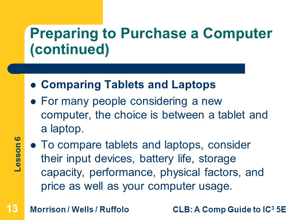 Lesson 6 Morrison / Wells / RuffoloCLB: A Comp Guide to IC 3 5E Preparing to Purchase a Computer (continued) Comparing Tablets and Laptops For many pe