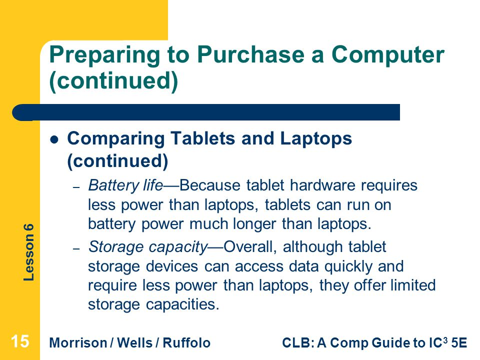 Lesson 6 Morrison / Wells / RuffoloCLB: A Comp Guide to IC 3 5E Preparing to Purchase a Computer (continued) Comparing Tablets and Laptops (continued)