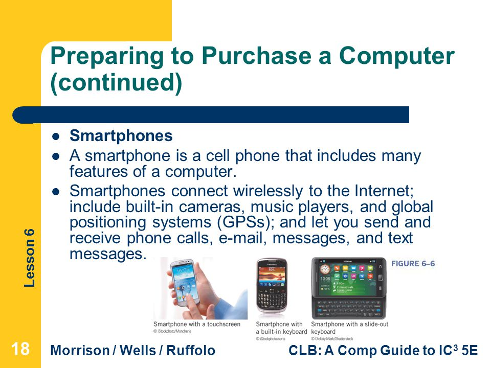 Lesson 6 Morrison / Wells / RuffoloCLB: A Comp Guide to IC 3 5E Preparing to Purchase a Computer (continued) Smartphones A smartphone is a cell phone