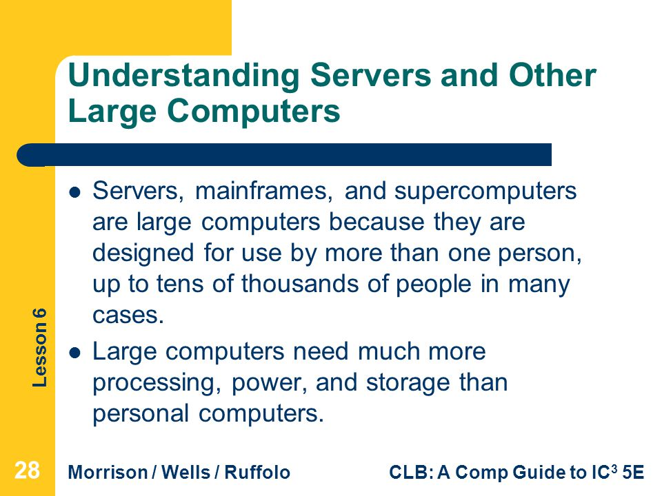 Lesson 6 Morrison / Wells / RuffoloCLB: A Comp Guide to IC 3 5E Understanding Servers and Other Large Computers Servers, mainframes, and supercomputer