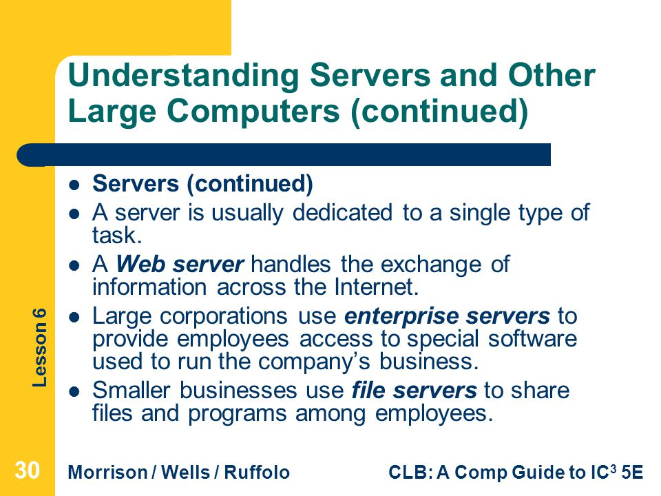 Lesson 6 Morrison / Wells / RuffoloCLB: A Comp Guide to IC 3 5E Understanding Servers and Other Large Computers (continued) Servers (continued) A serv