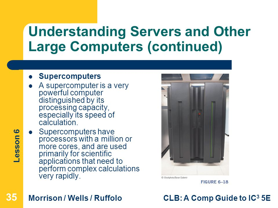 Lesson 6 Morrison / Wells / RuffoloCLB: A Comp Guide to IC 3 5E Understanding Servers and Other Large Computers (continued) Supercomputers A supercomp