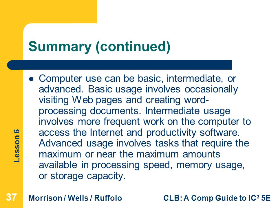 Lesson 6 Morrison / Wells / RuffoloCLB: A Comp Guide to IC 3 5E Summary (continued) Computer use can be basic, intermediate, or advanced. Basic usage