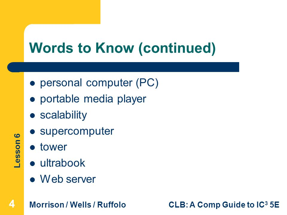 Lesson 6 Morrison / Wells / RuffoloCLB: A Comp Guide to IC 3 5E Words to Know (continued) personal computer (PC) portable media player scalability sup