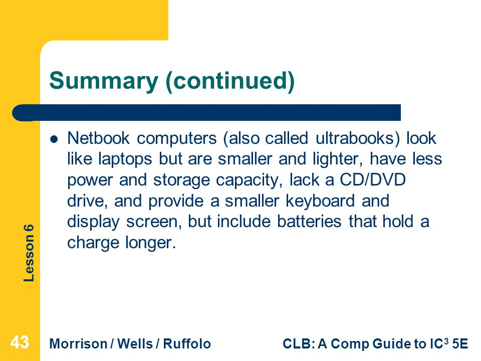 Lesson 6 Morrison / Wells / RuffoloCLB: A Comp Guide to IC 3 5E Summary (continued) Netbook computers (also called ultrabooks) look like laptops but a