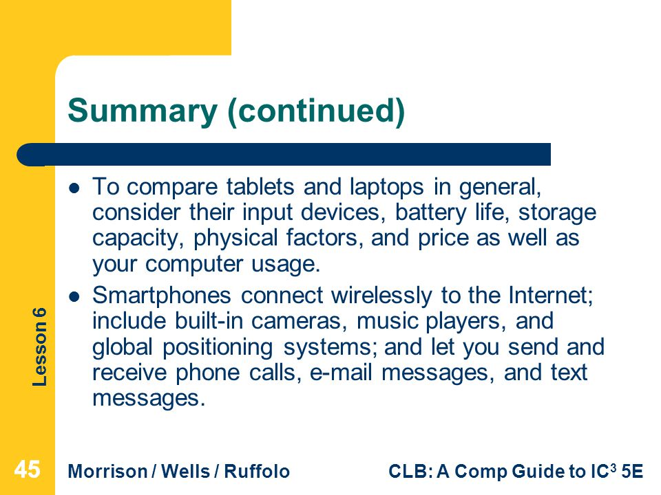 Lesson 6 Morrison / Wells / RuffoloCLB: A Comp Guide to IC 3 5E Summary (continued) To compare tablets and laptops in general, consider their input de