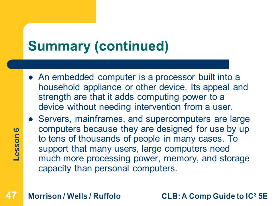 Lesson 6 Morrison / Wells / RuffoloCLB: A Comp Guide to IC 3 5E Summary (continued) An embedded computer is a processor built into a household applian
