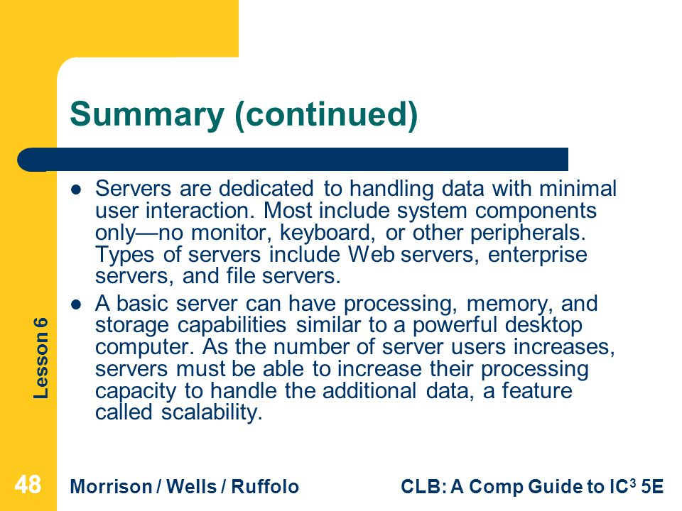 Lesson 6 Morrison / Wells / RuffoloCLB: A Comp Guide to IC 3 5E Summary (continued) Servers are dedicated to handling data with minimal user interacti