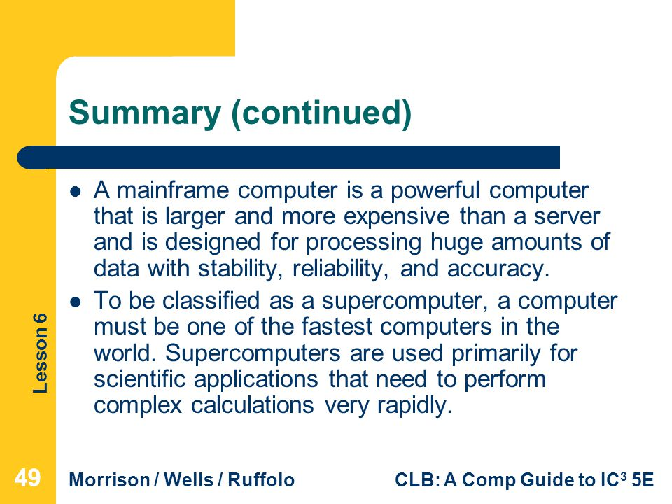 Lesson 6 Morrison / Wells / RuffoloCLB: A Comp Guide to IC 3 5E Summary (continued) A mainframe computer is a powerful computer that is larger and mor